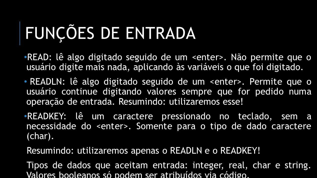 FUNÇÕES DE ENTRADA READ: lê algo digitado seguido de um. Não permite que o usuário digite mais nada, aplicando às variáveis o que foi digitado. READLN