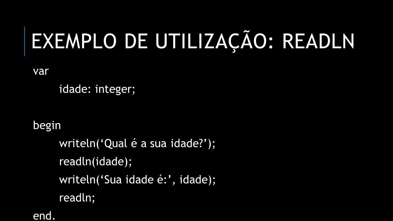 EXEMPLO DE UTILIZAÇÃO: READLN var idade: integer; begin writeln(Qual é a sua idade?); readln(idade); writeln(Sua idade é:, idade); readln; end.
