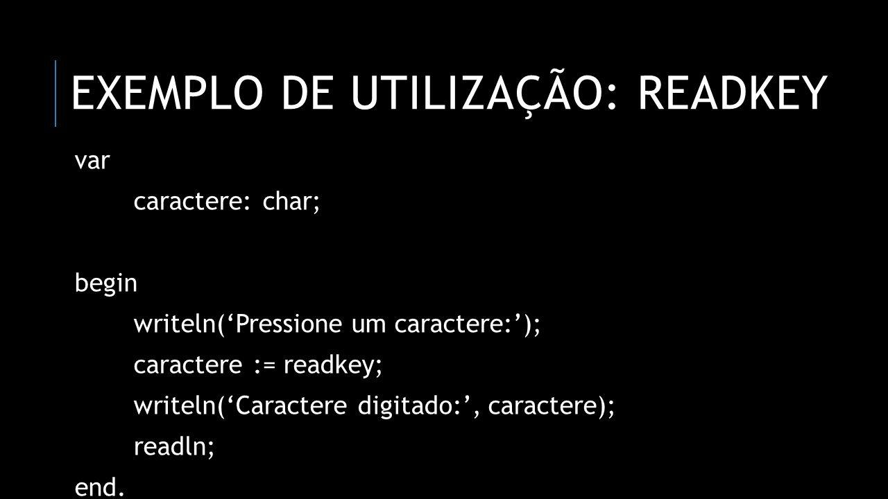 EXEMPLO DE UTILIZAÇÃO: READKEY var caractere: char; begin writeln(Pressione um caractere:); caractere := readkey; writeln(Caractere digitado:, caracte