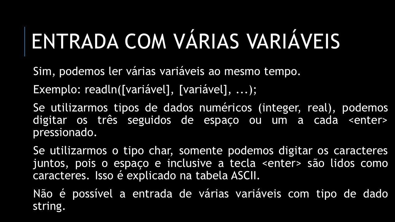 ENTRADA COM VÁRIAS VARIÁVEIS Sim, podemos ler várias variáveis ao mesmo tempo. Exemplo: readln([variável], [variável],...); Se utilizarmos tipos de da