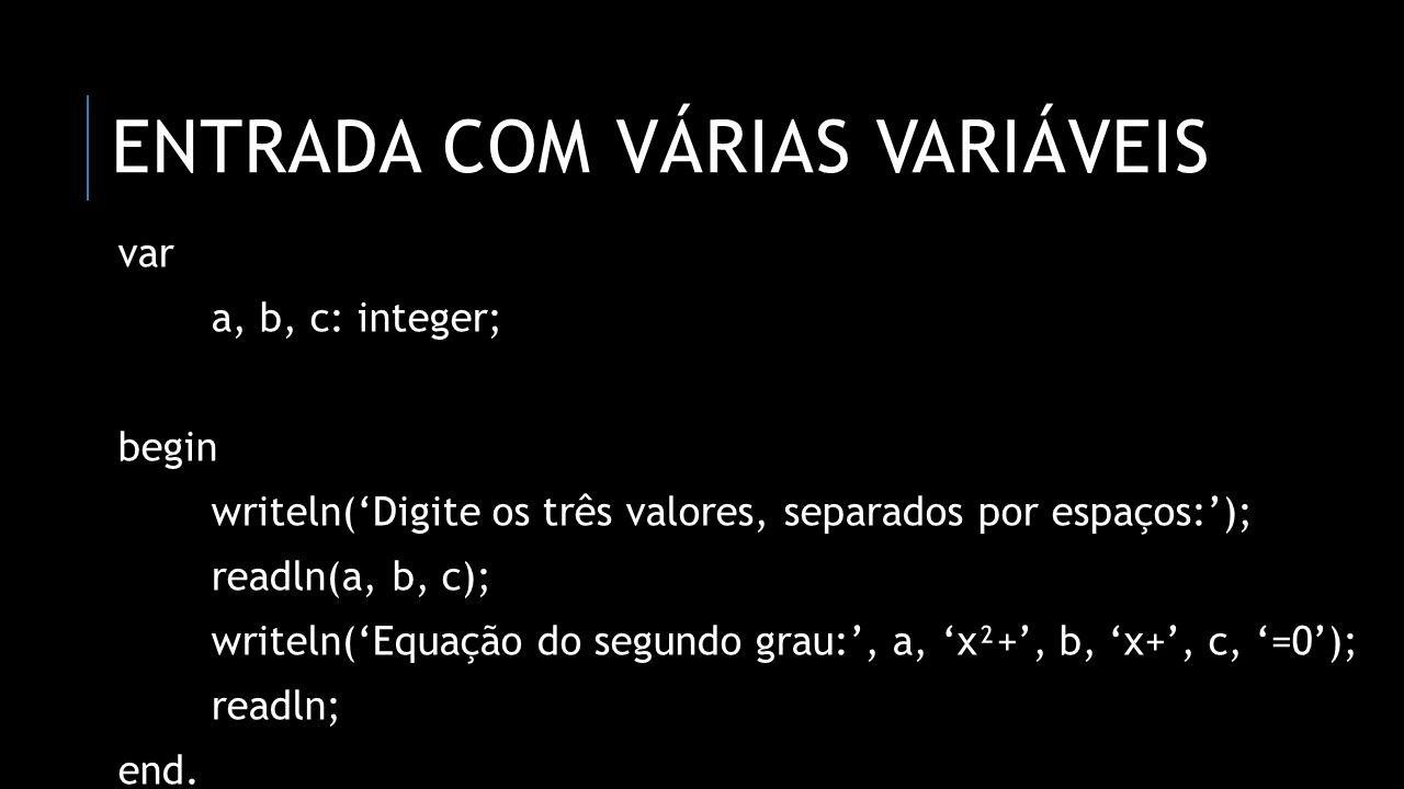 ENTRADA COM VÁRIAS VARIÁVEIS var a, b, c: integer; begin writeln(Digite os três valores, separados por espaços:); readln(a, b, c); writeln(Equação do