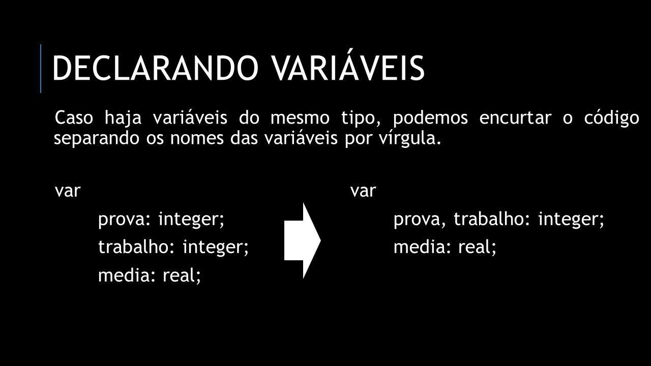 ATRIBUINDO VALORES ÀS VARIÁVEIS Para atribuirmos valores, usamos a combinação do dois-pontos : seguido de um igual =, ou seja, usamos o :=.