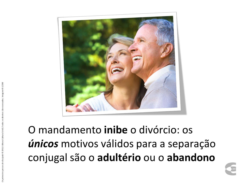 O mandamento inibe o divórcio: os únicos motivos válidos para a separação conjugal são o adultério ou o abandono Os primeiros passos do discípulo © 2011 Editora Cultura Cristã.