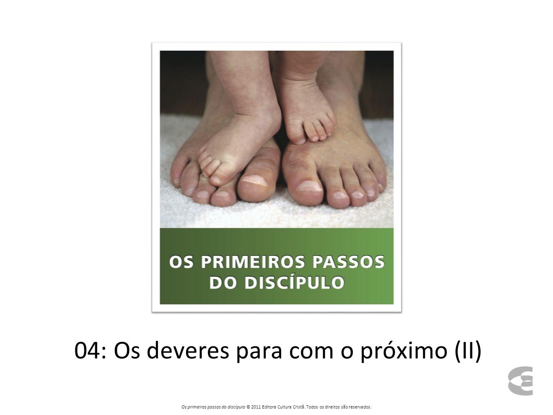 04: Os deveres para com o próximo (II) Os primeiros passos do discípulo © 2011 Editora Cultura Cristã.