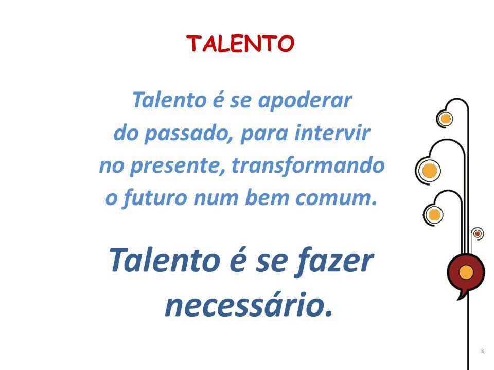 TALENTO Talento é se apoderar do passado, para intervir no presente, transformando o futuro num bem comum. 3 Talento é se fazer necessário.