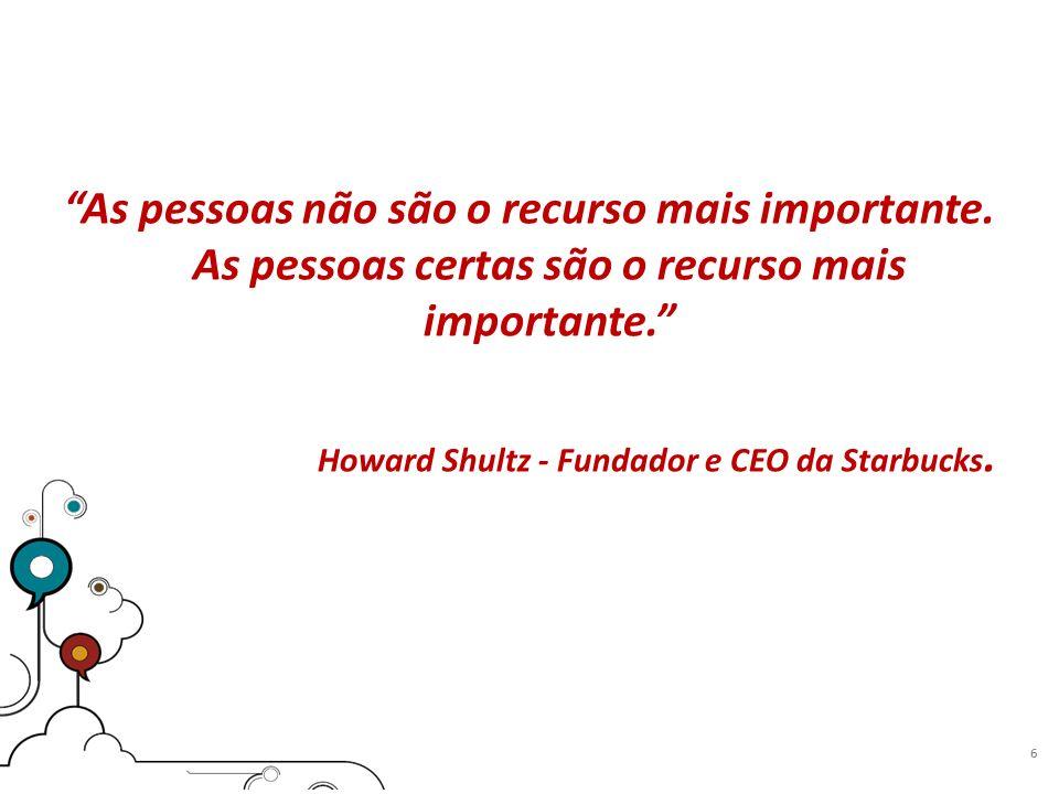 As pessoas não são o recurso mais importante. As pessoas certas são o recurso mais importante. Howard Shultz - Fundador e CEO da Starbucks. 6