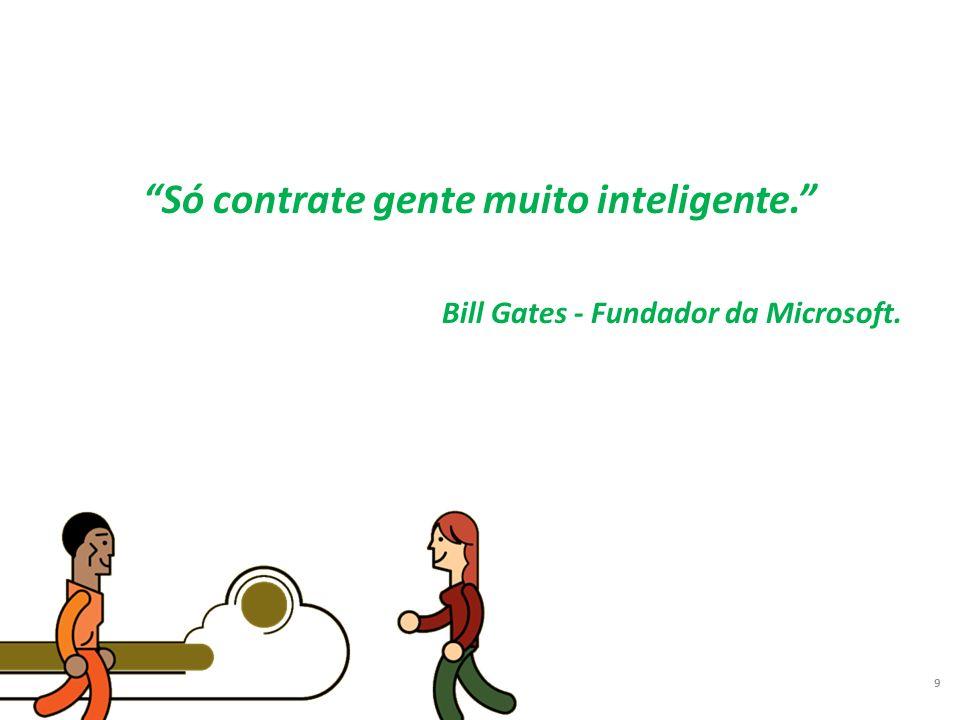 Só contrate gente muito inteligente. Bill Gates - Fundador da Microsoft. 9