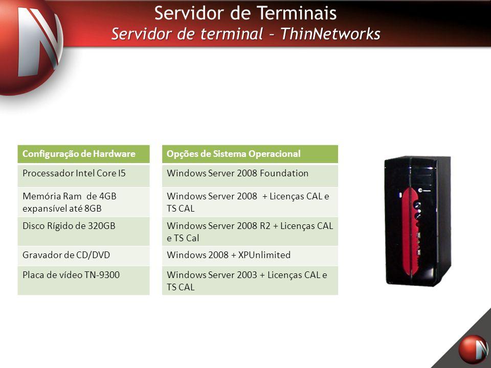 Processador Core 2 Duo Memória RAM de 2 Gigas DDR3 Disco Rígido de 160GB Leitor de CD e DVD Solução completa Configuração personalizada Configuração de HardwareOpções de Sistema Operacional Processador Intel Core I5Windows Server 2008 Foundation Memória Ram de 4GB expansível até 8GB Windows Server 2008 + Licenças CAL e TS CAL Disco Rígido de 320GBWindows Server 2008 R2 + Licenças CAL e TS Cal Gravador de CD/DVDWindows 2008 + XPUnlimited Placa de vídeo TN-9300Windows Server 2003 + Licenças CAL e TS CAL Servidor de Terminais Servidor de terminal – ThinNetworks
