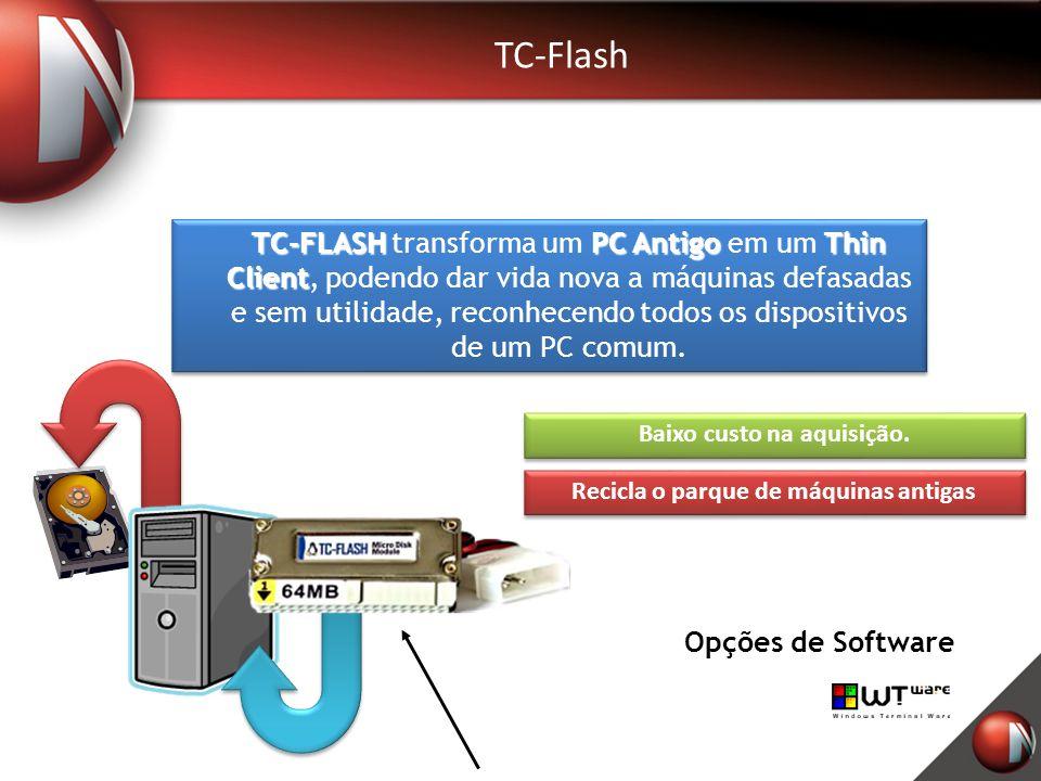 TC-Flash Opções de Software TC-FLASHPC AntigoThin Client TC-FLASH transforma um PC Antigo em um Thin Client, podendo dar vida nova a máquinas defasadas e sem utilidade, reconhecendo todos os dispositivos de um PC comum.