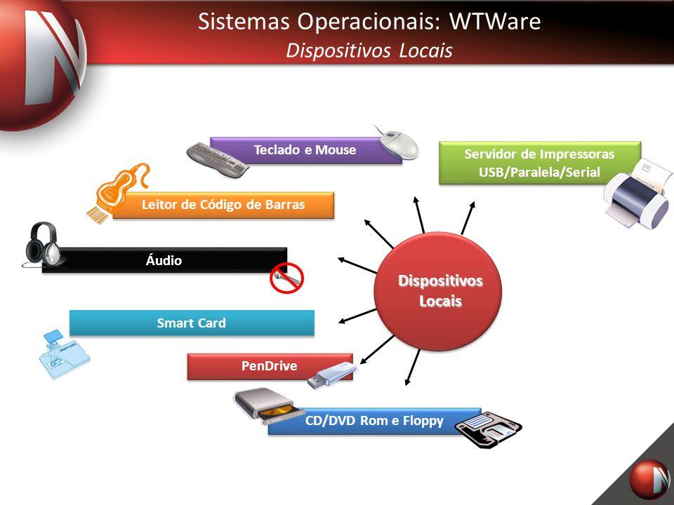 Sistemas Operacionais: WTWare Dispositivos Locais Áudio Teclado e Mouse CD/DVD Rom e Floppy Servidor de Impressoras USB/Paralela/Serial PenDrive Leitor de Código de Barras Dispositivos Locais Smart Card