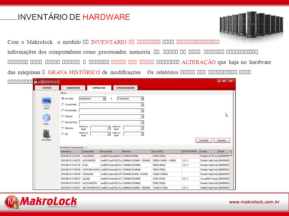 INVENTÁRIO DE HARDWARE Com o Makrolock o módulo de INVENTÁRIO DE HARDWARE traz AUTOMATICAMENTE informações dos computadores como processador, memória, HD, placa de rede, Sistema Operacional, Service Pack, entre outros.