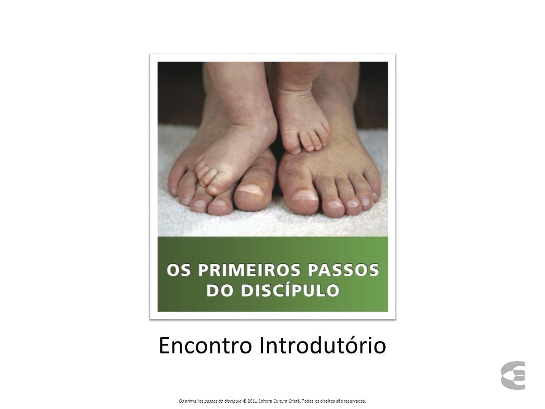 Encontro Introdutório Os primeiros passos do discípulo © 2011 Editora Cultura Cristã.
