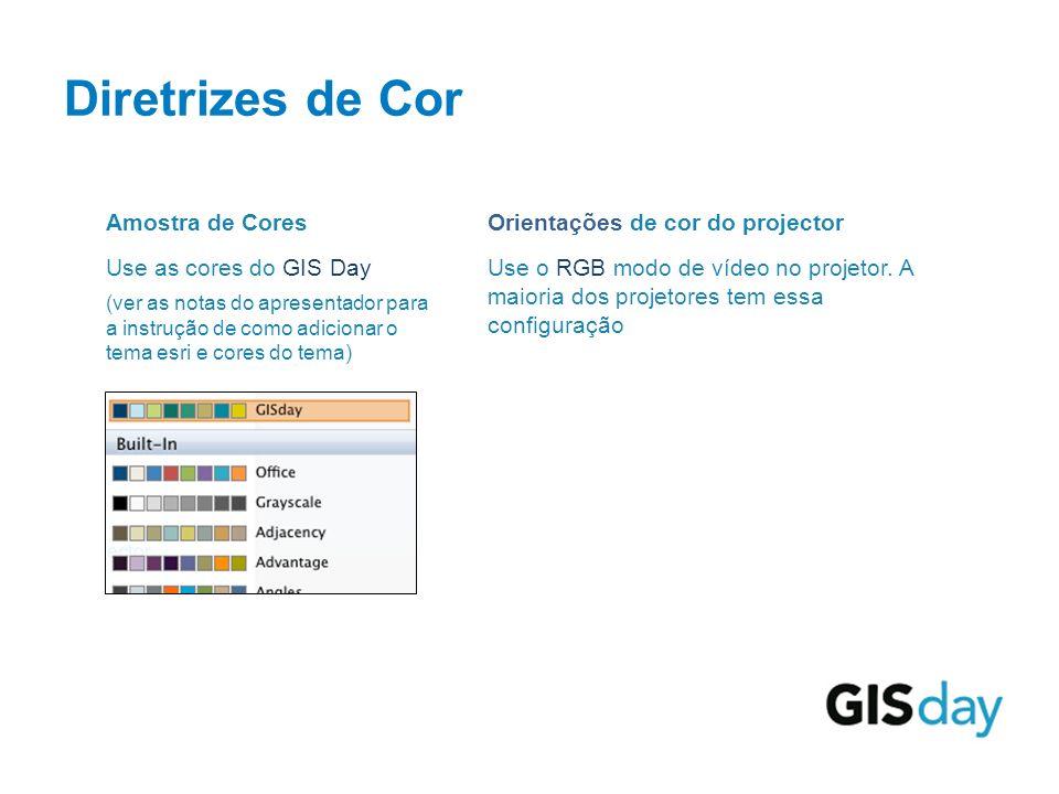 Diretrizes de Cor Amostra de Cores Use as cores do GIS Day (ver as notas do apresentador para a instrução de como adicionar o tema esri e cores do tema) Orientações de cor do projector Use o RGB modo de vídeo no projetor.