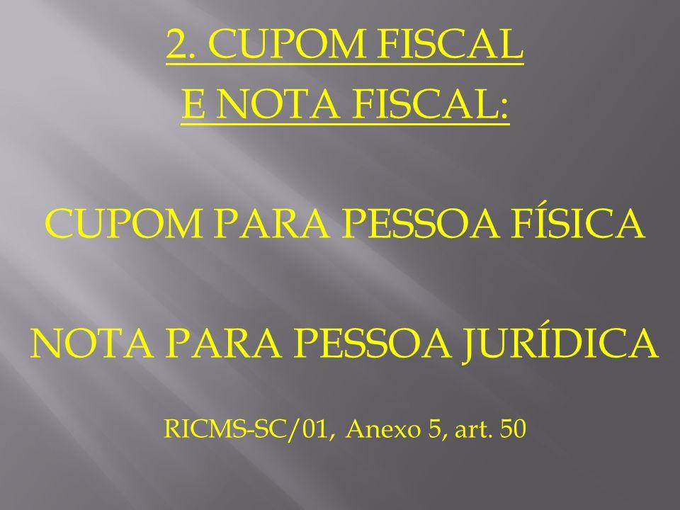 2. CUPOM FISCAL E NOTA FISCAL: CUPOM PARA PESSOA FÍSICA NOTA PARA PESSOA JURÍDICA RICMS-SC/01, Anexo 5, art. 50