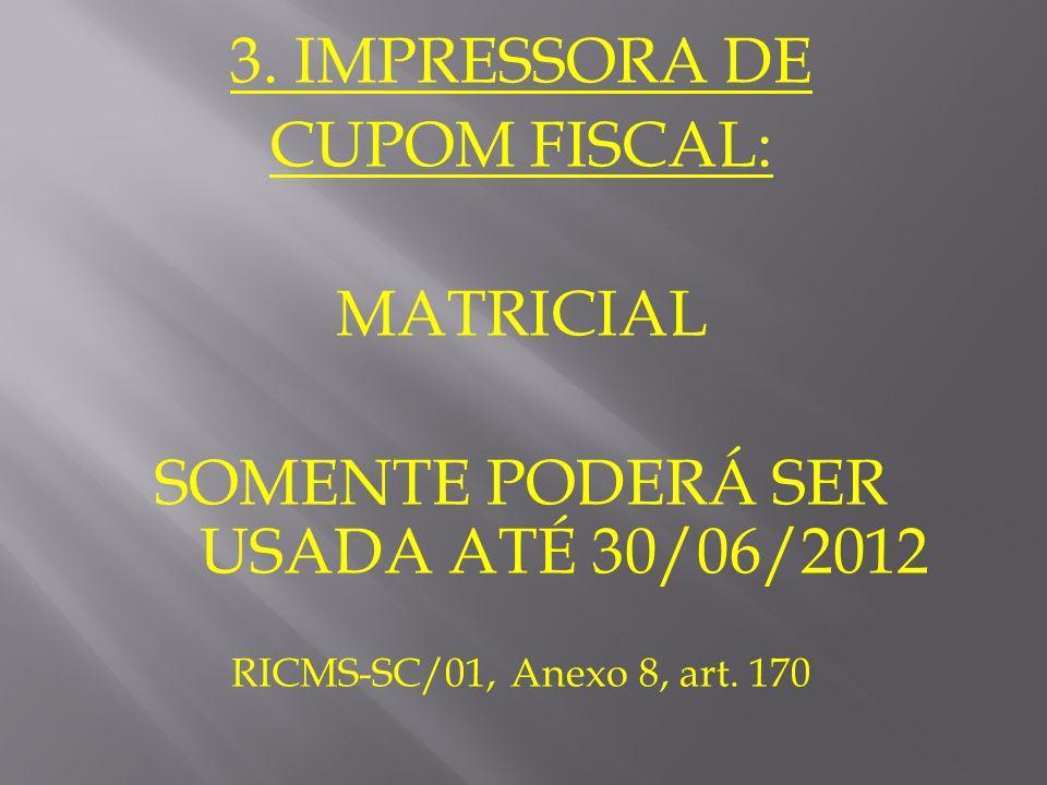 3. IMPRESSORA DE CUPOM FISCAL: MATRICIAL SOMENTE PODERÁ SER USADA ATÉ 30/06/2012 RICMS-SC/01, Anexo 8, art. 170