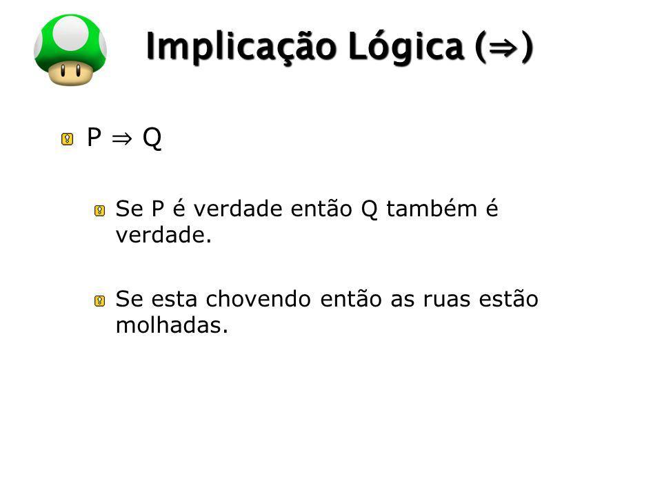 LOGO Implicação Lógica () P Q Se P é verdade então Q também é verdade. Se esta chovendo então as ruas estão molhadas.