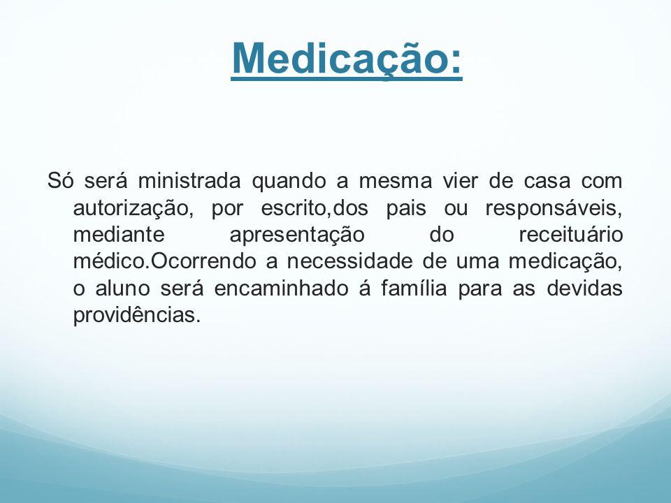 Medicação: Só será ministrada quando a mesma vier de casa com autorização, por escrito,dos pais ou responsáveis, mediante apresentação do receituário