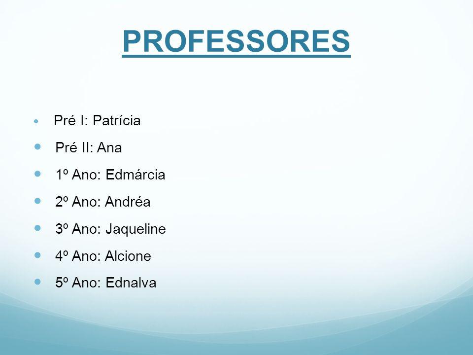 PROFESSORES Pré I: Patrícia Pré II: Ana 1º Ano: Edmárcia 2º Ano: Andréa 3º Ano: Jaqueline 4º Ano: Alcione 5º Ano: Ednalva