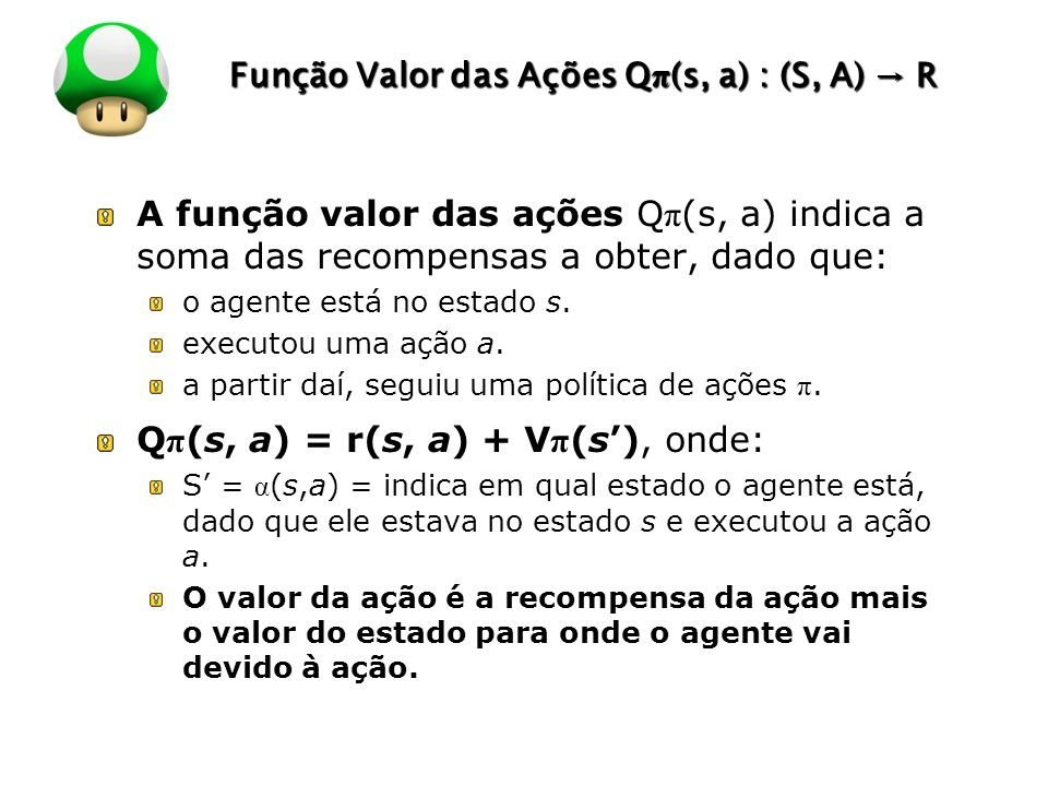 LOGO Função Valor das Ações Q π (s, a) : (S, A) R A função valor das ações Q π (s, a) indica a soma das recompensas a obter, dado que: o agente está n
