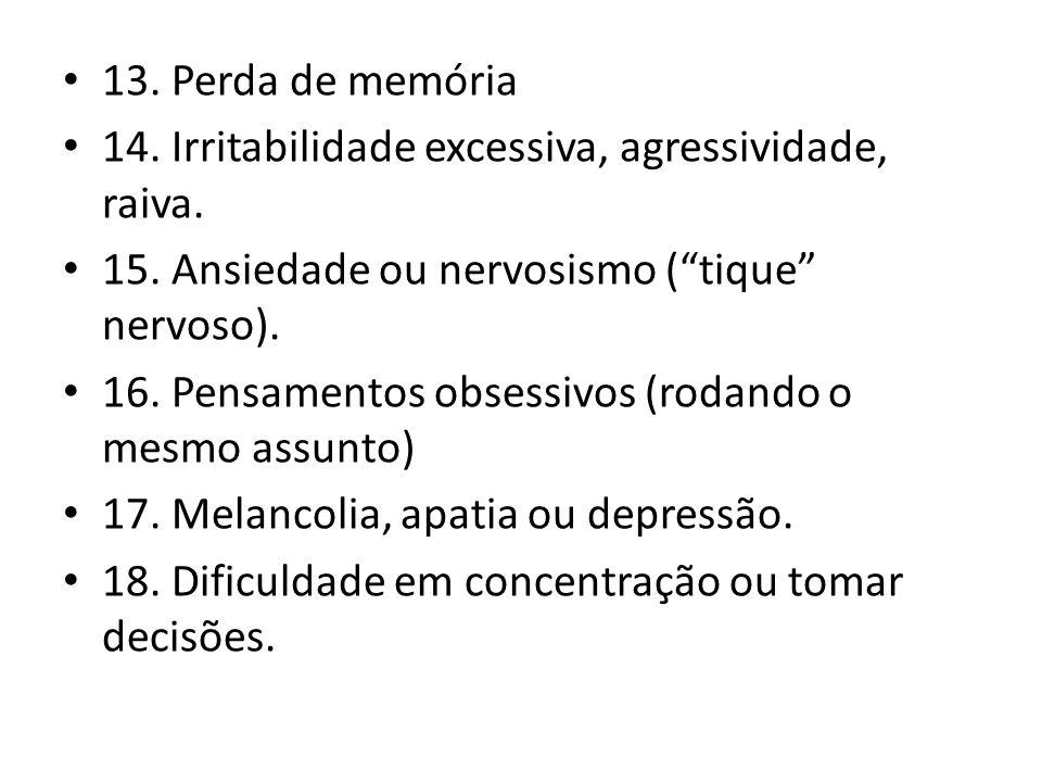 13. Perda de memória 14. Irritabilidade excessiva, agressividade, raiva. 15. Ansiedade ou nervosismo (tique nervoso). 16. Pensamentos obsessivos (roda