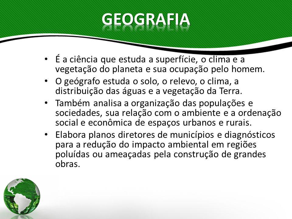 É a ciência que estuda a superfície, o clima e a vegetação do planeta e sua ocupação pelo homem. O geógrafo estuda o solo, o relevo, o clima, a distri