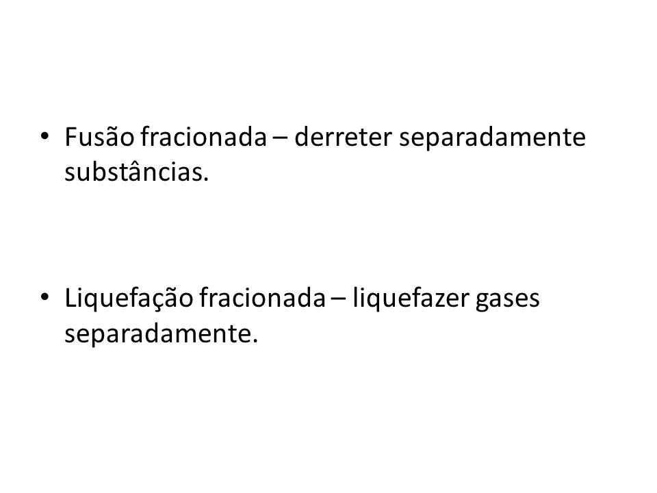 Fusão fracionada – derreter separadamente substâncias. Liquefação fracionada – liquefazer gases separadamente.