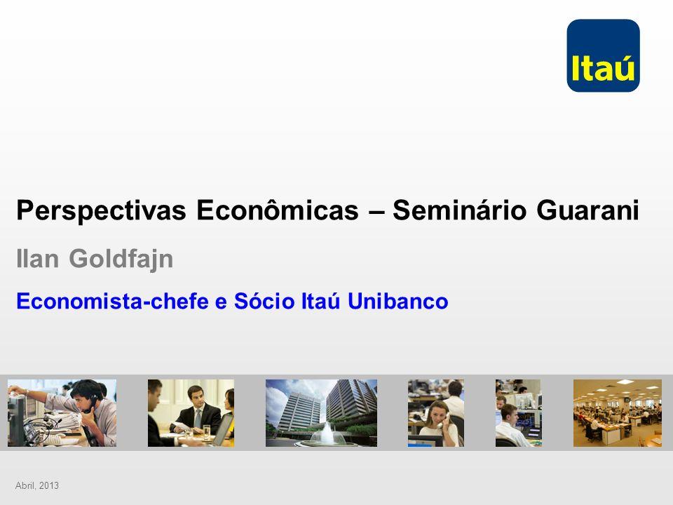 Abril, 2013 Perspectivas Econômicas – Seminário Guarani Ilan Goldfajn Economista-chefe e Sócio Itaú Unibanco