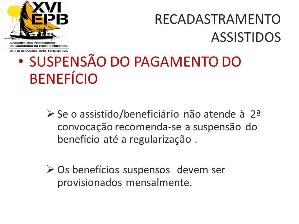 RECADASTRAMENTO ASSISTIDOS SUSPENSÃO DO PAGAMENTO DO BENEFÍCIO Se o assistido/beneficiário não atende à 2ª convocação recomenda-se a suspensão do benefício até a regularização.