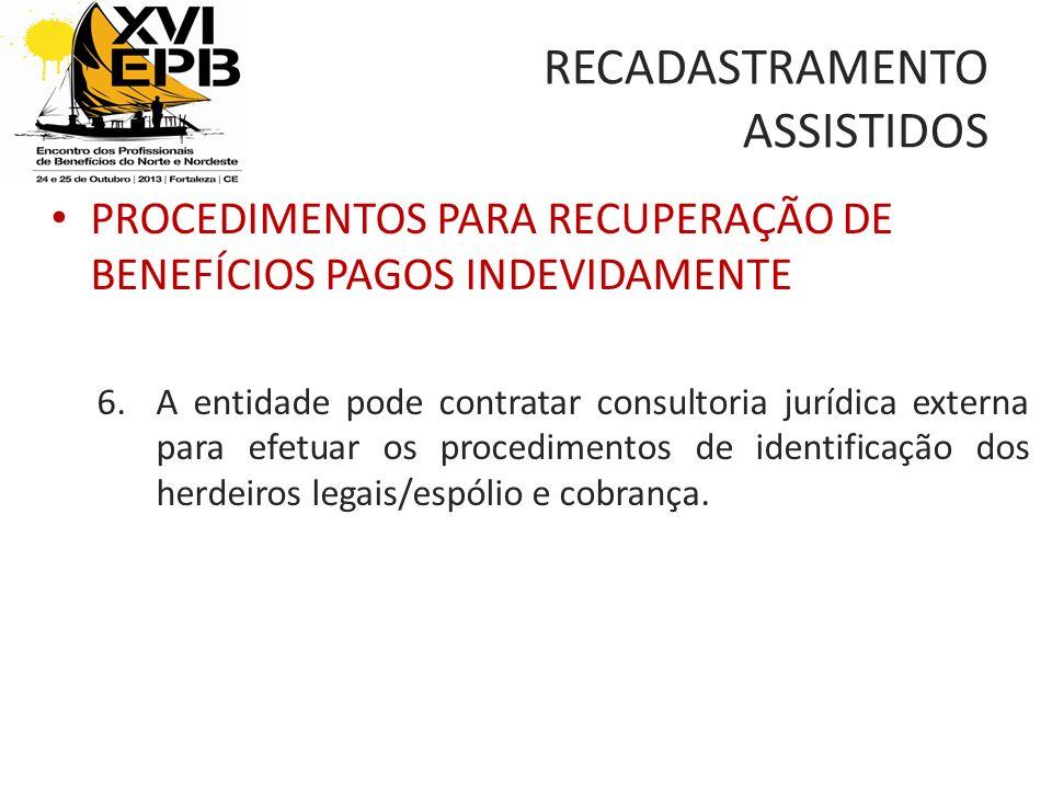RECADASTRAMENTO ASSISTIDOS PROCEDIMENTOS PARA RECUPERAÇÃO DE BENEFÍCIOS PAGOS INDEVIDAMENTE 6.A entidade pode contratar consultoria jurídica externa para efetuar os procedimentos de identificação dos herdeiros legais/espólio e cobrança.