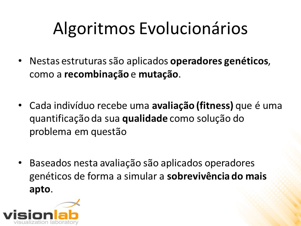 Algoritmos Evolucionários Nestas estruturas são aplicados operadores genéticos, como a recombinação e mutação. Cada indivíduo recebe uma avaliação (fi