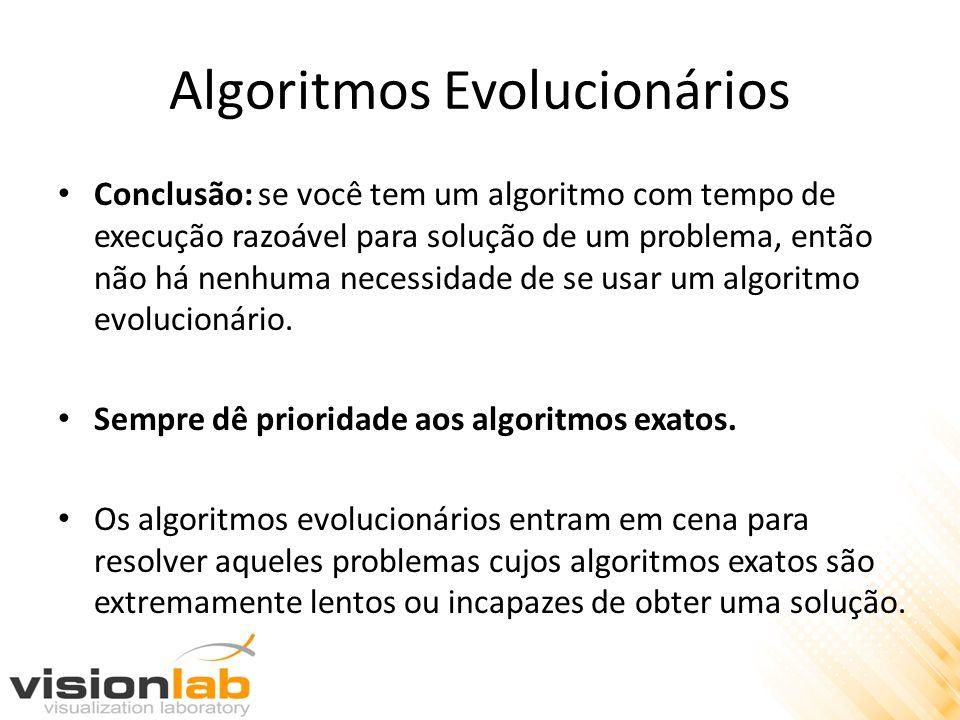 Algoritmos Evolucionários Conclusão: se você tem um algoritmo com tempo de execução razoável para solução de um problema, então não há nenhuma necessi