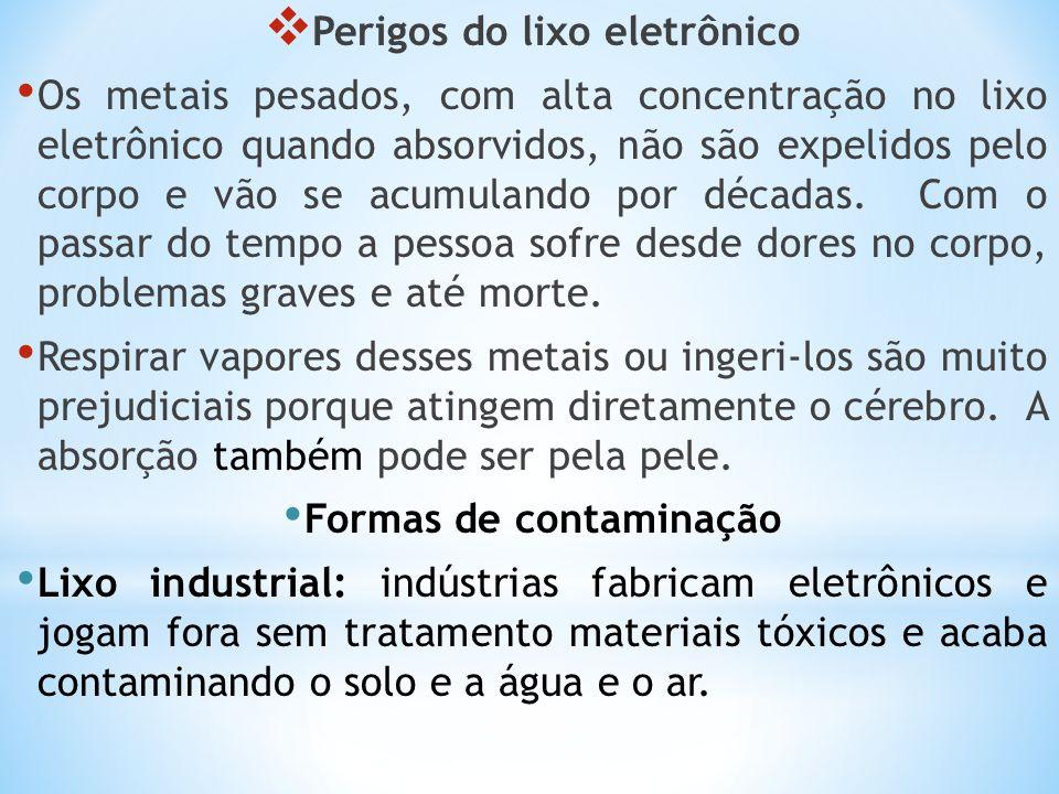 Perigos do lixo eletrônico Os metais pesados, com alta concentração no lixo eletrônico quando absorvidos, não são expelidos pelo corpo e vão se acumul