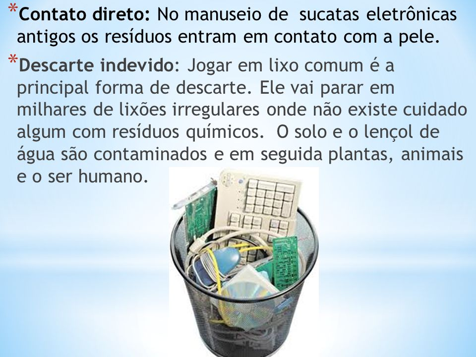 * Contato direto: No manuseio de sucatas eletrônicas antigos os resíduos entram em contato com a pele. * Descarte indevido: Jogar em lixo comum é a pr