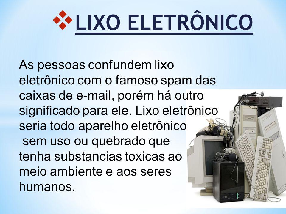 LIXO ELETRÔNICO As pessoas confundem lixo eletrônico com o famoso spam das caixas de e-mail, porém há outro significado para ele. Lixo eletrônico seri