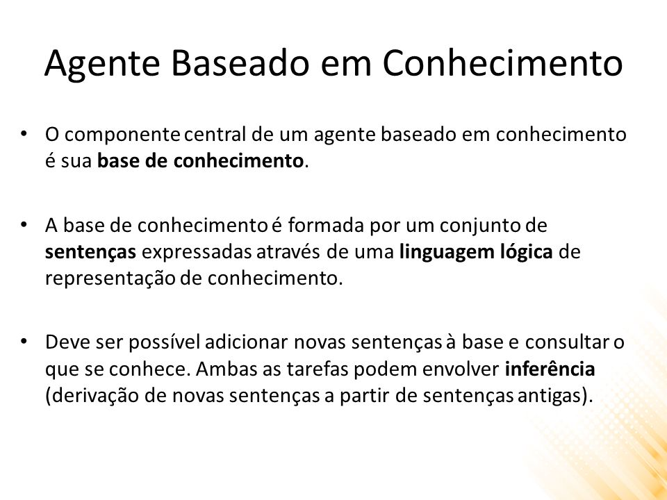 Agente Baseado em Conhecimento Agente genérico baseado em conhecimento: function KB-AGENT(percept) returns an action static: KB, a knowledge base t, a counter, initially 0, indicating time TELL(KB, MAKE-PERCEPT-SENTENCE(percept, t)) action ASK(KB,MAKE-ACTION-QUERY(t)) TELL(KB,MAKE-ACTION-SENTENCE(action, t)) t++ return action end