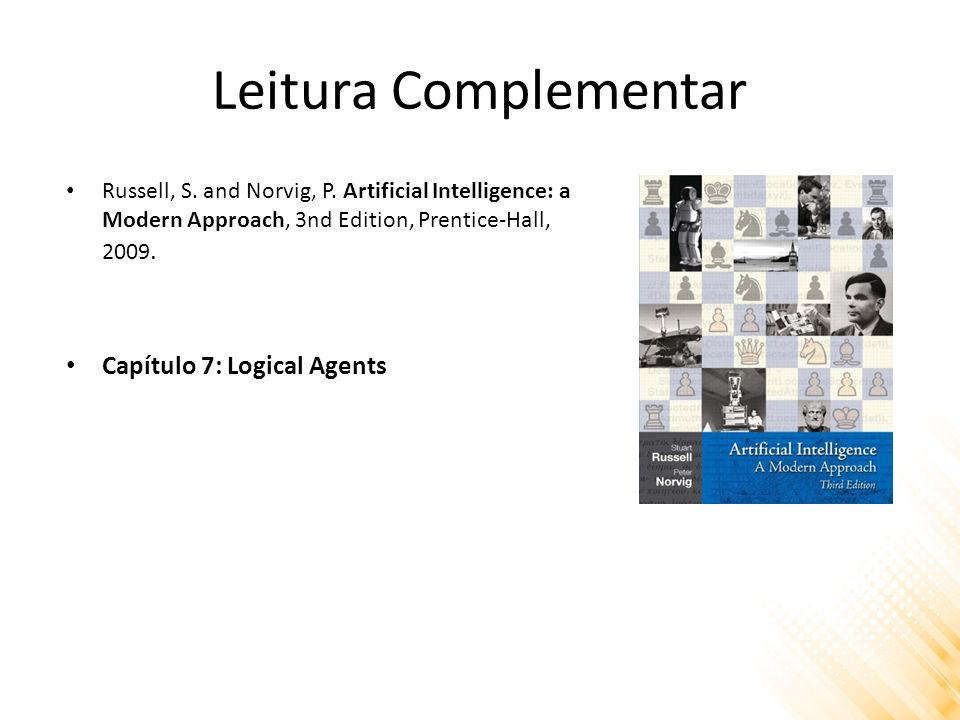 Leitura Complementar Russell, S. and Norvig, P. Artificial Intelligence: a Modern Approach, 3nd Edition, Prentice-Hall, 2009. Capítulo 7: Logical Agen