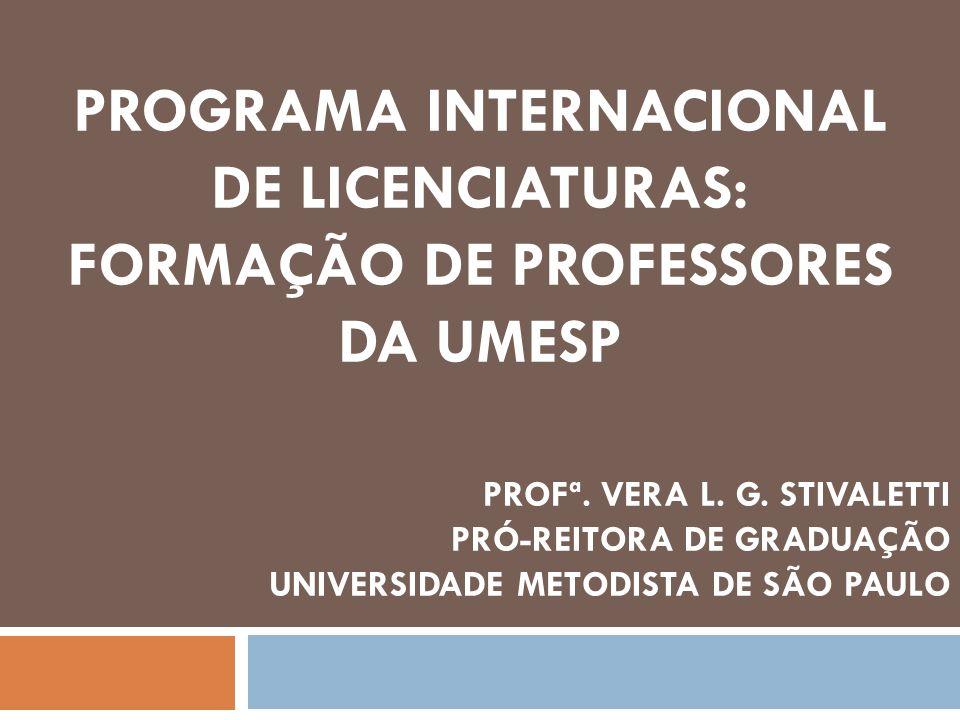 PROGRAMA INTERNACIONAL DE LICENCIATURAS: FORMAÇÃO DE PROFESSORES DA UMESP PROFª. VERA L. G. STIVALETTI PRÓ-REITORA DE GRADUAÇÃO UNIVERSIDADE METODISTA