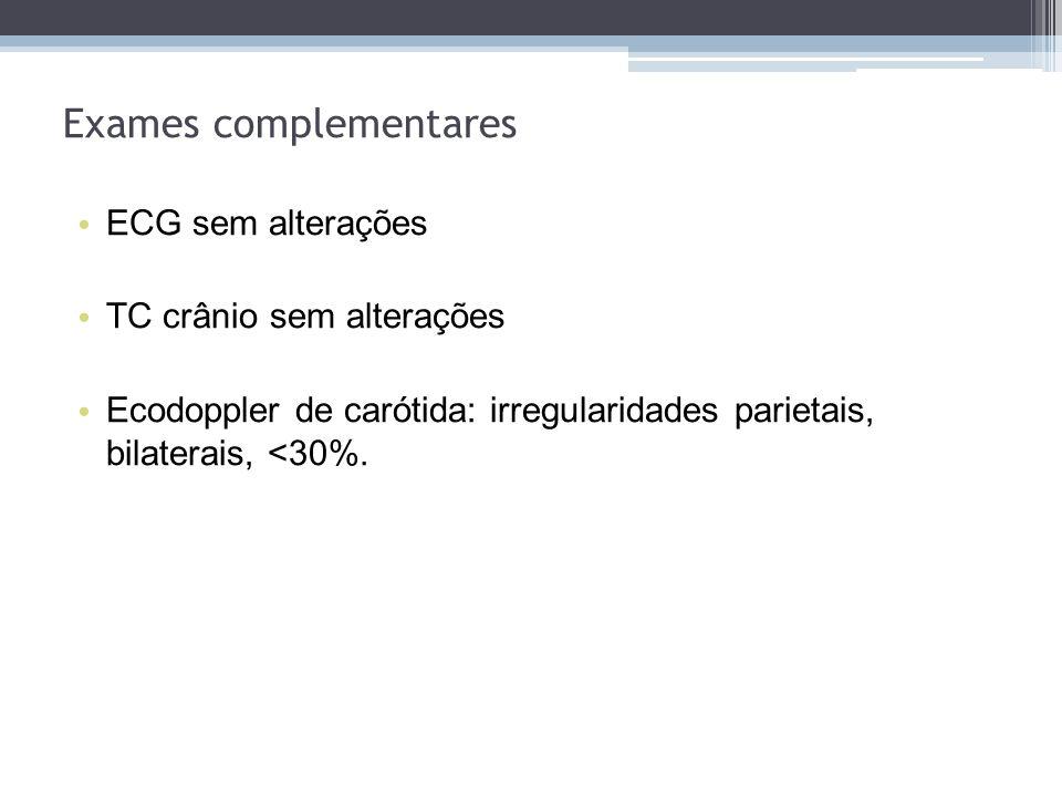 ECG sem alterações TC crânio sem alterações Ecodoppler de carótida: irregularidades parietais, bilaterais, <30%. Exames complementares