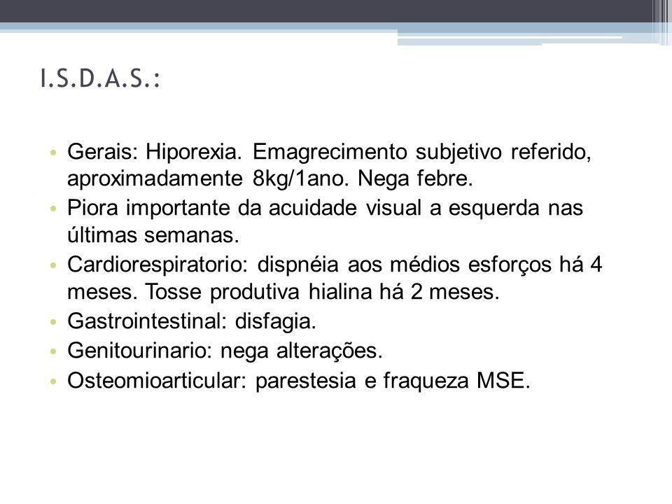 Gerais: Hiporexia. Emagrecimento subjetivo referido, aproximadamente 8kg/1ano. Nega febre. Piora importante da acuidade visual a esquerda nas últimas