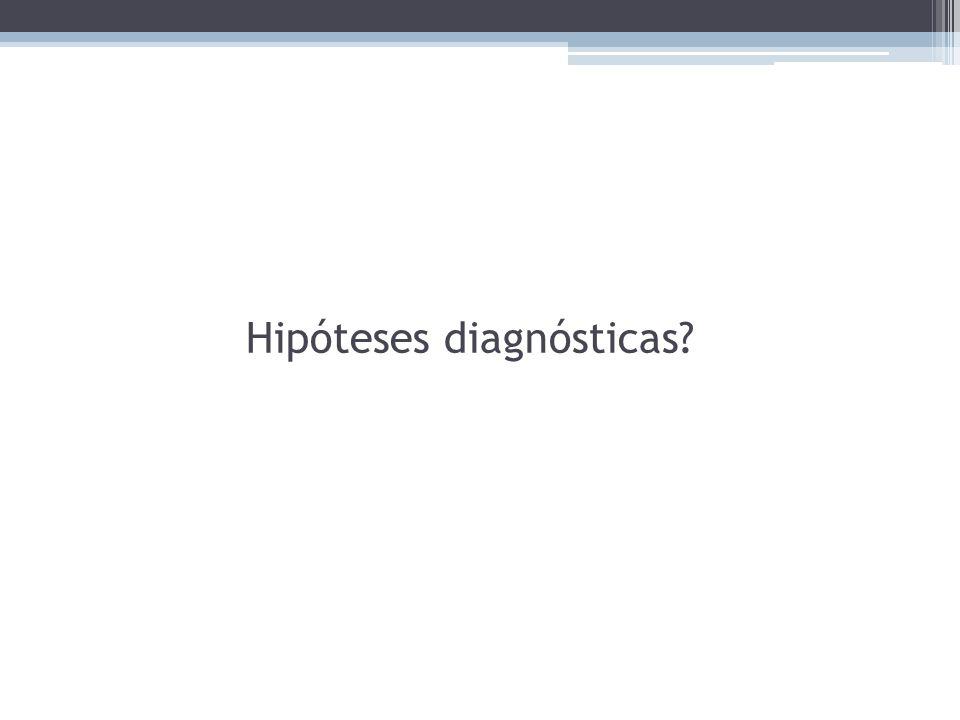 Hipóteses diagnósticas?