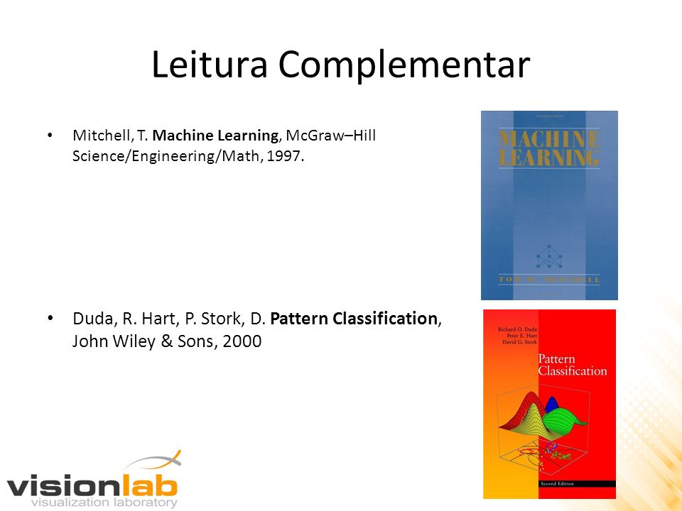 Leitura Complementar Mitchell, T. Machine Learning, McGraw–Hill Science/Engineering/Math, 1997. Duda, R. Hart, P. Stork, D. Pattern Classification, Jo