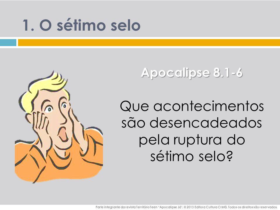 1.O sétimo selo Apocalipse 8.1-6 Que acontecimentos são desencadeados pela ruptura do sétimo selo.