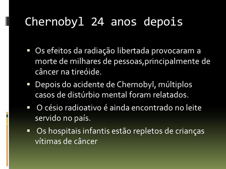 Chernobyl 24 anos depois Os efeitos da radiação libertada provocaram a morte de milhares de pessoas,principalmente de câncer na tireóide. Depois do ac