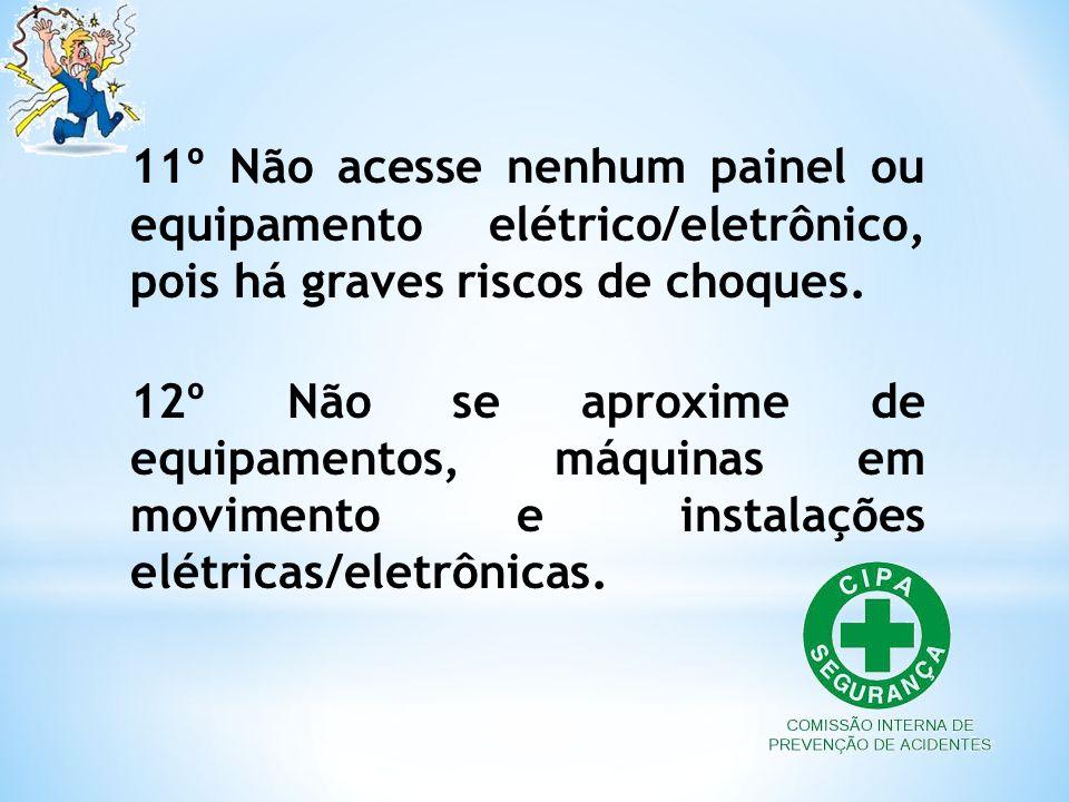 11º Não acesse nenhum painel ou equipamento elétrico/eletrônico, pois há graves riscos de choques. 12º Não se aproxime de equipamentos, máquinas em mo