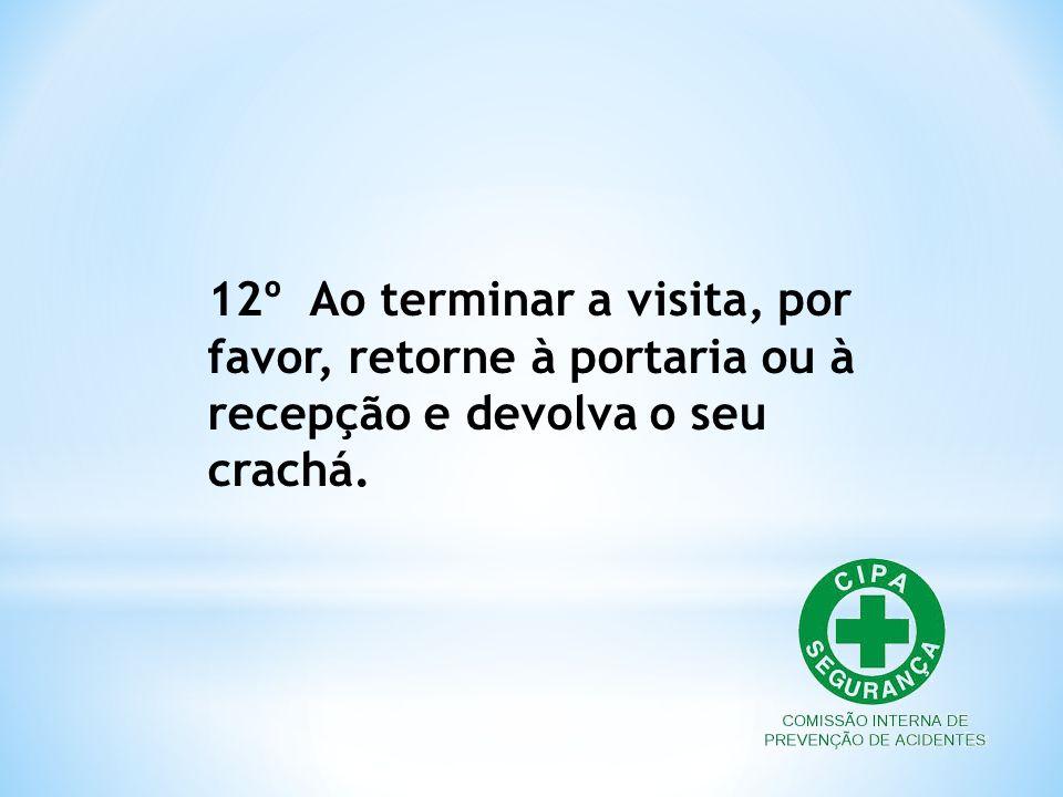 12º Ao terminar a visita, por favor, retorne à portaria ou à recepção e devolva o seu crachá.