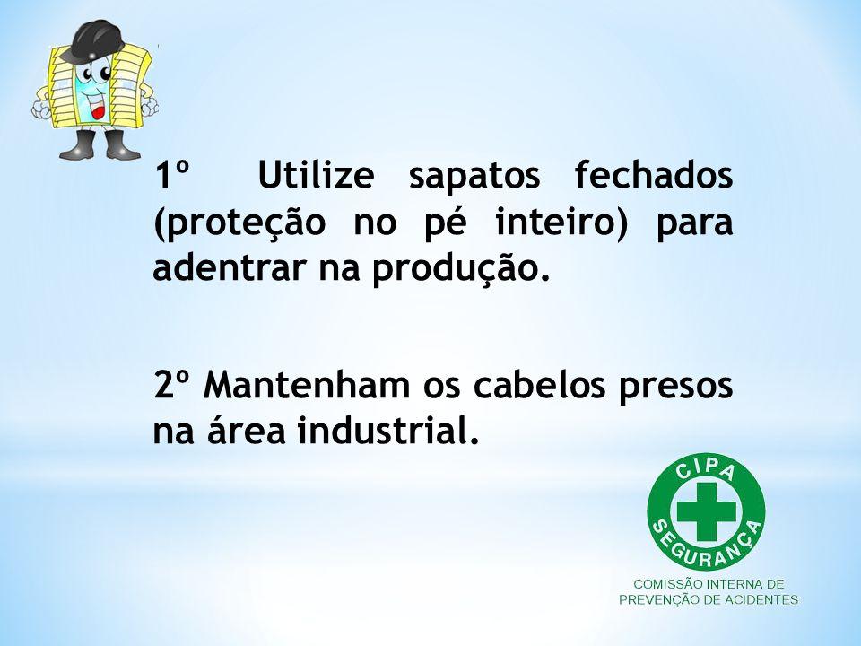 1º Utilize sapatos fechados (proteção no pé inteiro) para adentrar na produção. 2º Mantenham os cabelos presos na área industrial.