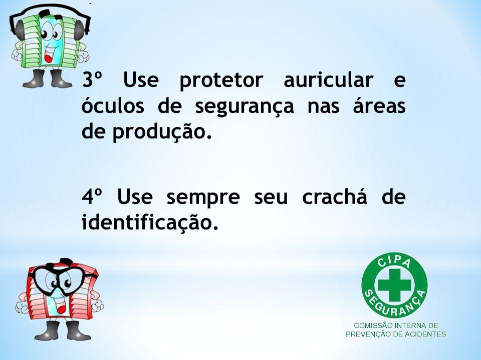 3º Use protetor auricular e óculos de segurança nas áreas de produção. 4º Use sempre seu crachá de identificação.