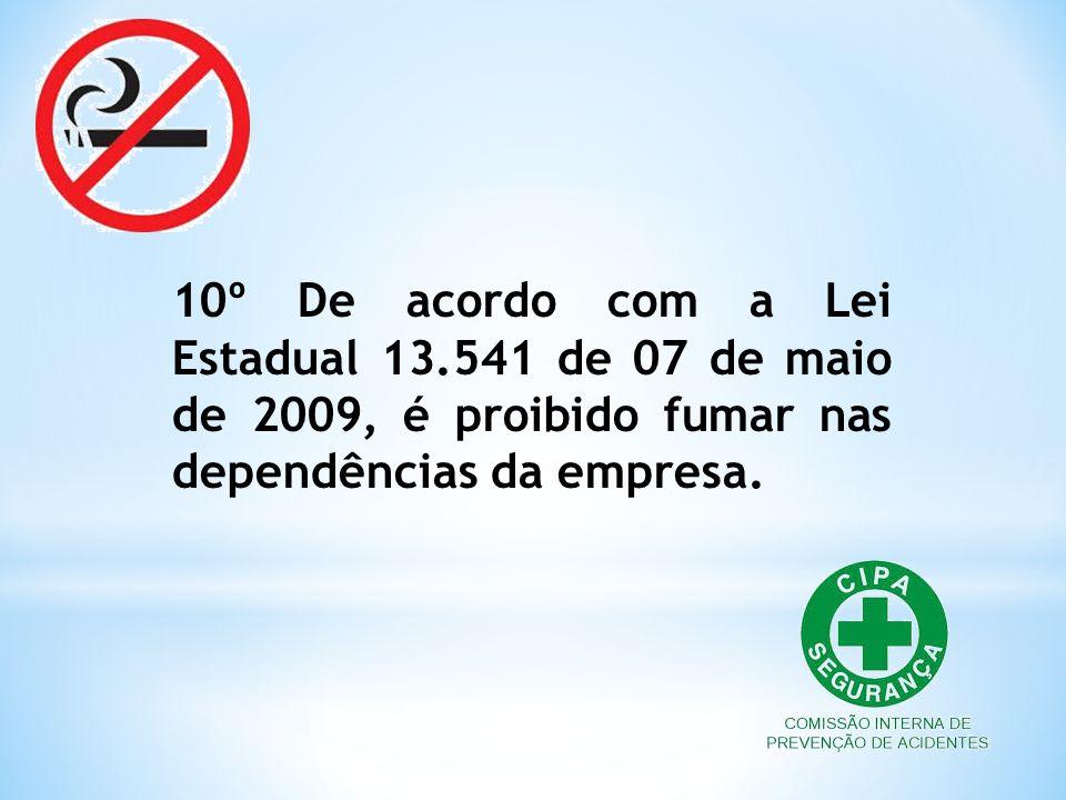 10º De acordo com a Lei Estadual 13.541 de 07 de maio de 2009, é proibido fumar nas dependências da empresa.