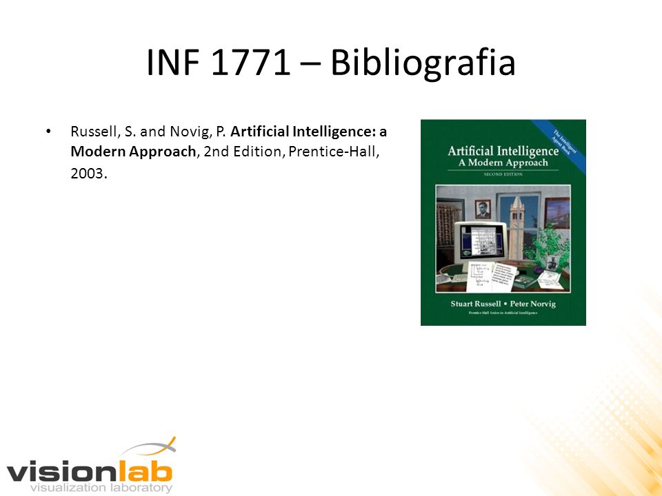 INF 1771 – Bibliografia Russell, S. and Novig, P. Artificial Intelligence: a Modern Approach, 2nd Edition, Prentice-Hall, 2003.