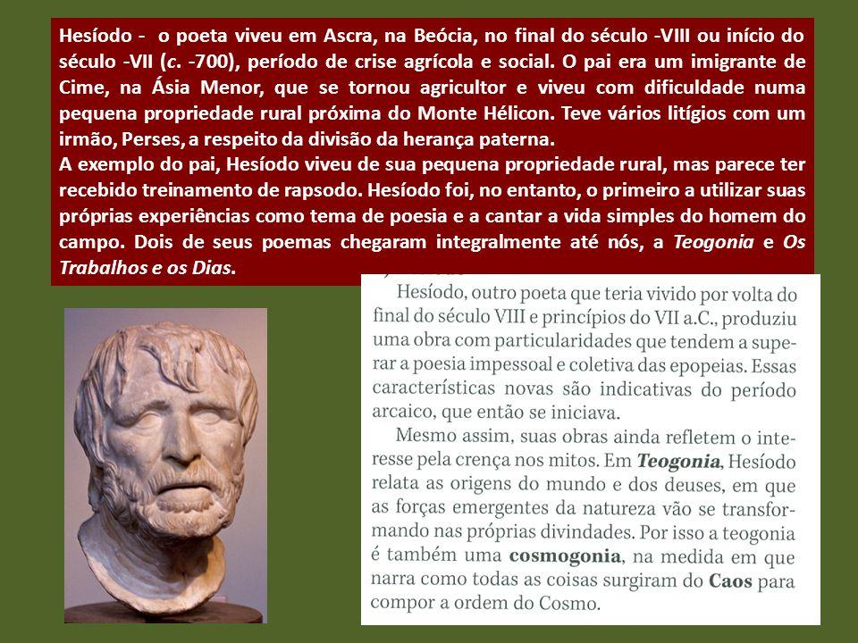 Hesíodo - o poeta viveu em Ascra, na Beócia, no final do século -VIII ou início do século -VII (c. -700), período de crise agrícola e social. O pai er